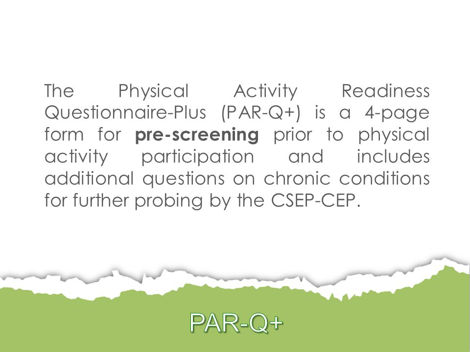 The Physical Activity Readiness Questionnaire-Plus (PAR-Q+) is a 4-page form for pre-screening prior to physical activity participation and includes additional questions on chronic conditions for further probing by the CSEP-CEP.