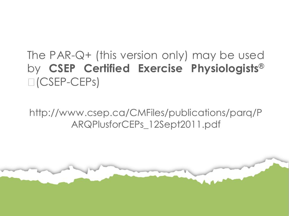 The PAR-Q+ (this version only) may be used by CSEP Certified Exercise Physiologists ® (CSEP-CEPs) http://www.csep.ca/CMFiles/publications/parq/P ARQPlusforCEPs_12Sept2011.pdf