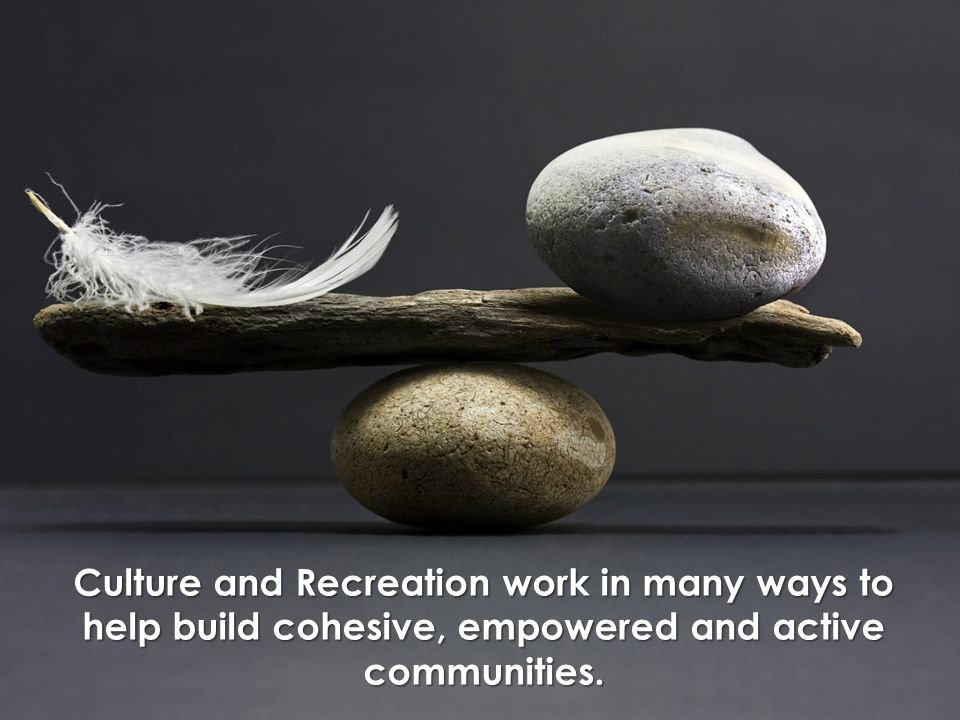 Culture and Recreation work in many ways to help build cohesive, empowered and active communities.