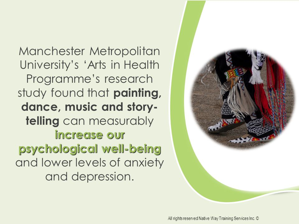 increase our psychological well-being Manchester Metropolitan University's 'Arts in Health Programme's research study found that painting, dance, music and story- telling can measurably increase our psychological well-being and lower levels of anxiety and depression.