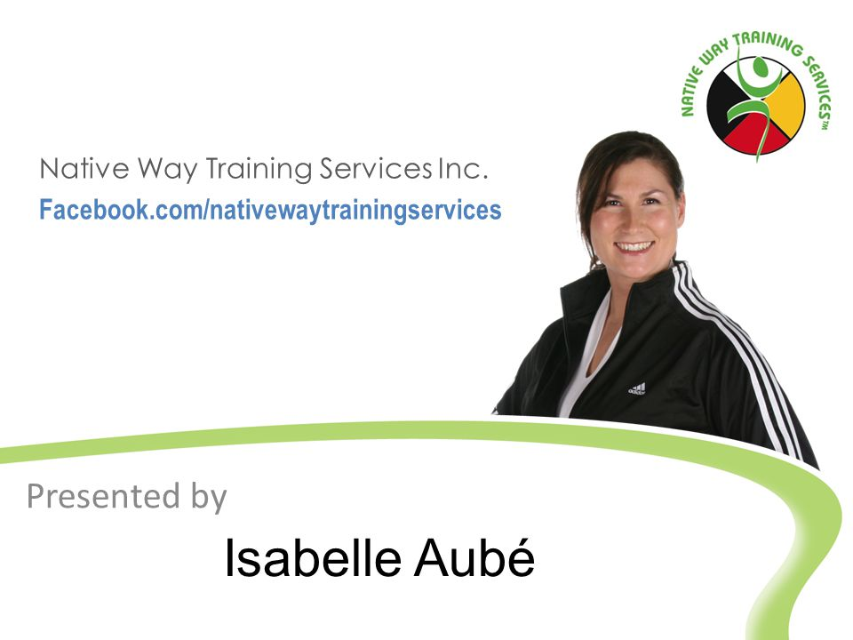 Isabelle Aubé Native Way Training Services Inc. Facebook.com/nativewaytrainingservices Presented by