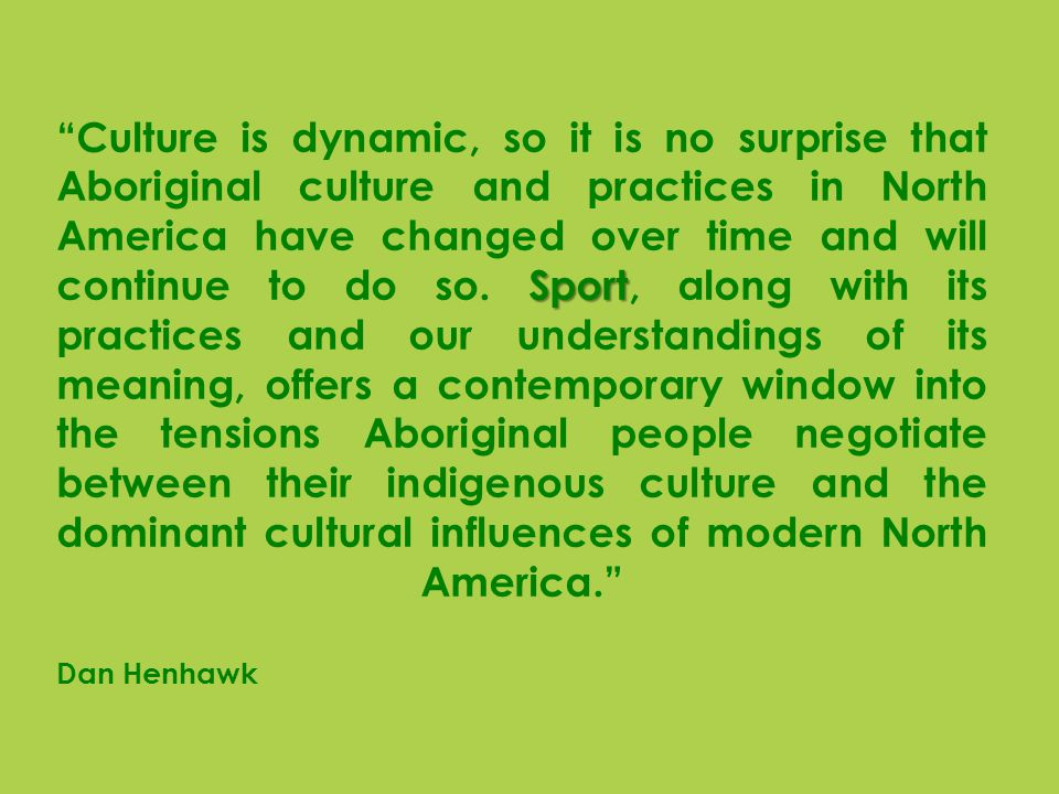 Sport Culture is dynamic, so it is no surprise that Aboriginal culture and practices in North America have changed over time and will continue to do so.
