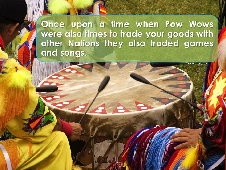Once upon a time when Pow Wows were also times to trade your goods with other Nations they also traded games and songs.