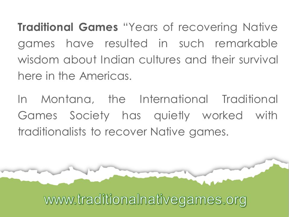 Traditional Games Years of recovering Native games have resulted in such remarkable wisdom about Indian cultures and their survival here in the Americas.