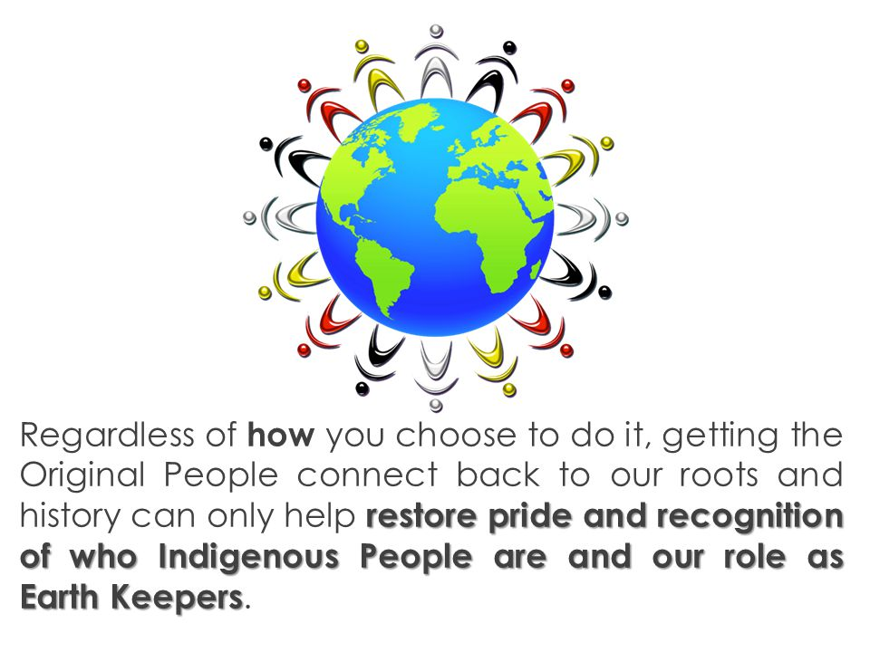 restorepride and recognition of who Indigenous People are and our role as Earth Keepers Regardless of how you choose to do it, getting the Original People connect back to our roots and history can only help restore pride and recognition of who Indigenous People are and our role as Earth Keepers.
