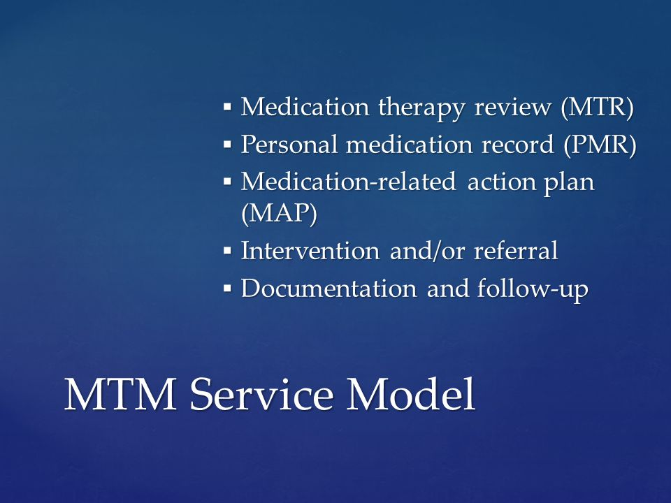  Medication therapy review (MTR)  Personal medication record (PMR)  Medication-related action plan (MAP)  Intervention and/or referral  Documentation and follow-up MTM Service Model