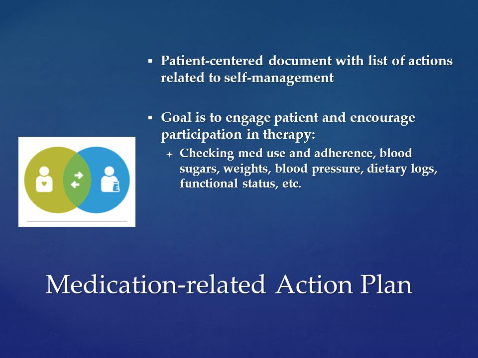  Patient-centered document with list of actions related to self-management  Goal is to engage patient and encourage participation in therapy:  Checking med use and adherence, blood sugars, weights, blood pressure, dietary logs, functional status, etc.