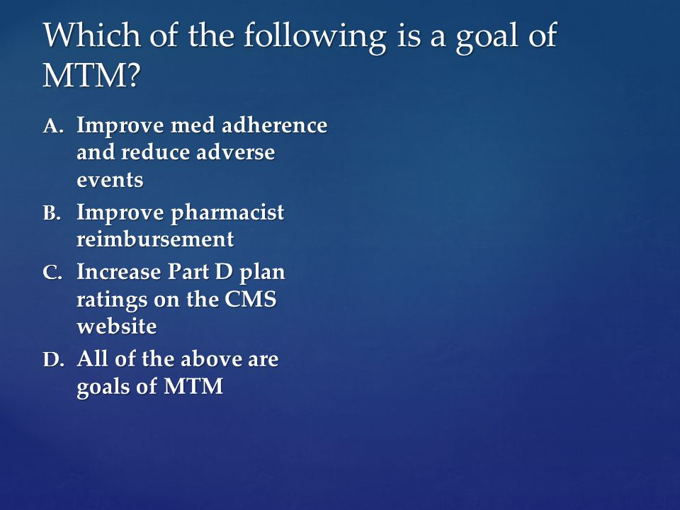 Which of the following is a goal of MTM. A. Improve med adherence and reduce adverse events B.