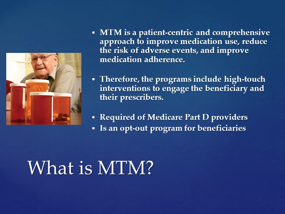  MTM is a patient-centric and comprehensive approach to improve medication use, reduce the risk of adverse events, and improve medication adherence.