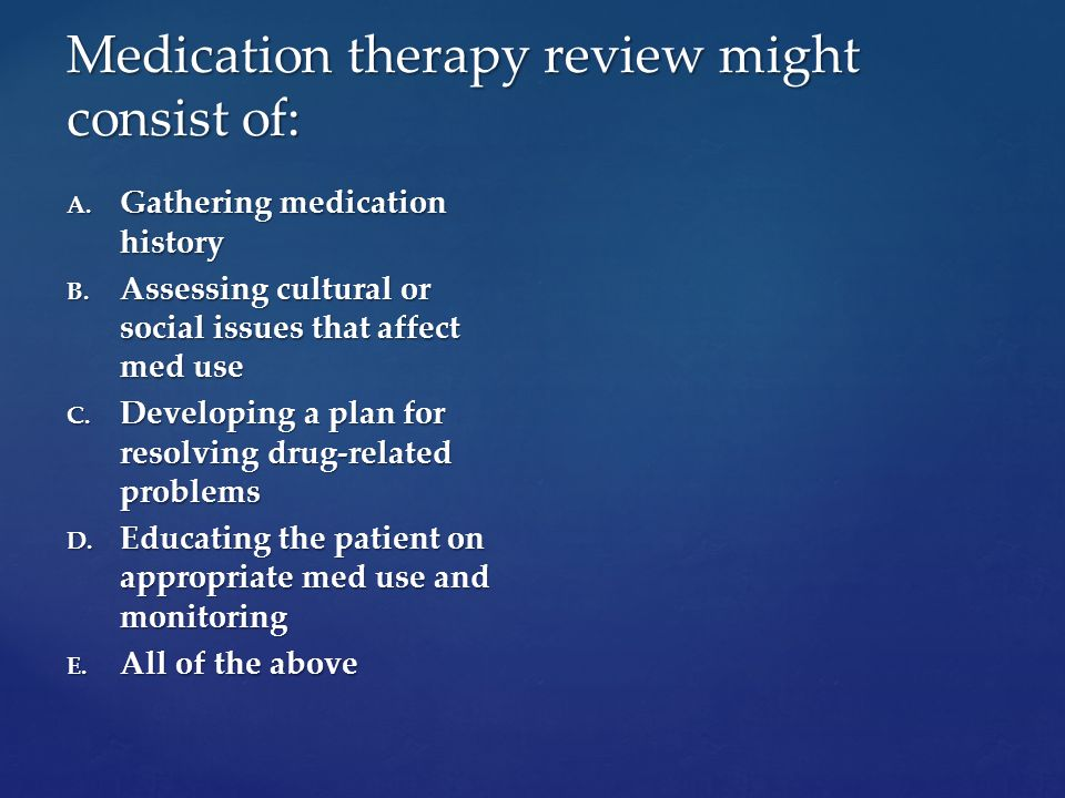 Medication therapy review might consist of: A. Gathering medication history B.