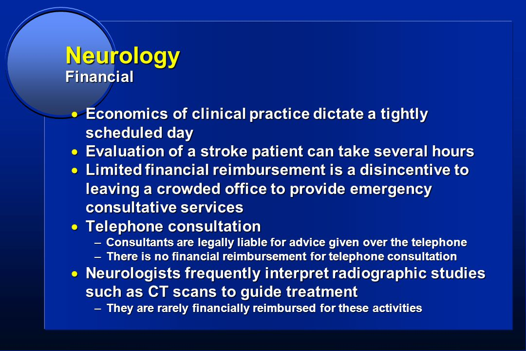 Neurology Financial  Economics of clinical practice dictate a tightly scheduled day  Evaluation of a stroke patient can take several hours  Limited financial reimbursement is a disincentive to leaving a crowded office to provide emergency consultative services  Telephone consultation –Consultants are legally liable for advice given over the telephone –There is no financial reimbursement for telephone consultation  Neurologists frequently interpret radiographic studies such as CT scans to guide treatment –They are rarely financially reimbursed for these activities