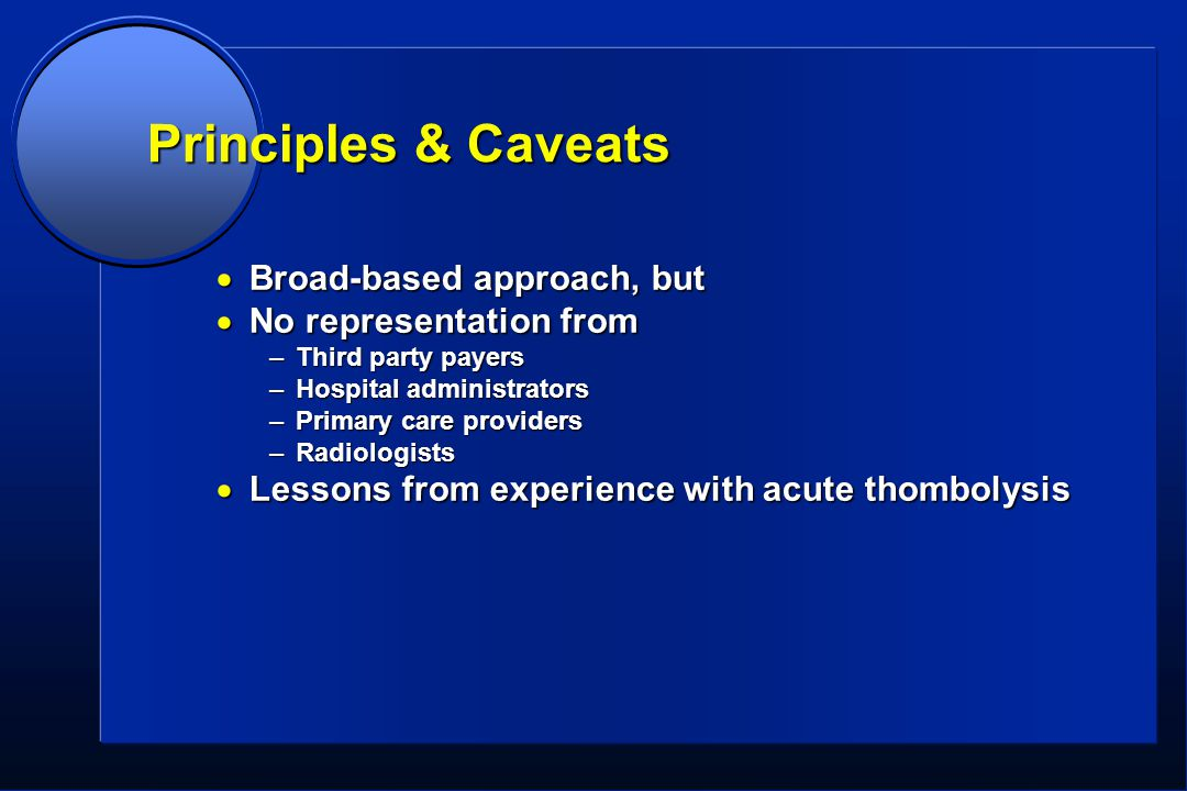 Principles & Caveats  Broad-based approach, but  No representation from –Third party payers –Hospital administrators –Primary care providers –Radiologists  Lessons from experience with acute thombolysis