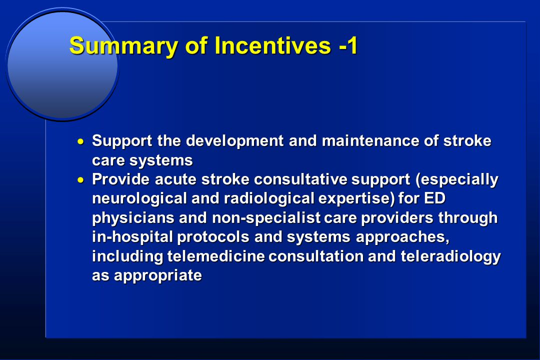 Summary of Incentives -1  Support the development and maintenance of stroke care systems  Provide acute stroke consultative support (especially neurological and radiological expertise) for ED physicians and non-specialist care providers through in-hospital protocols and systems approaches, including telemedicine consultation and teleradiology as appropriate