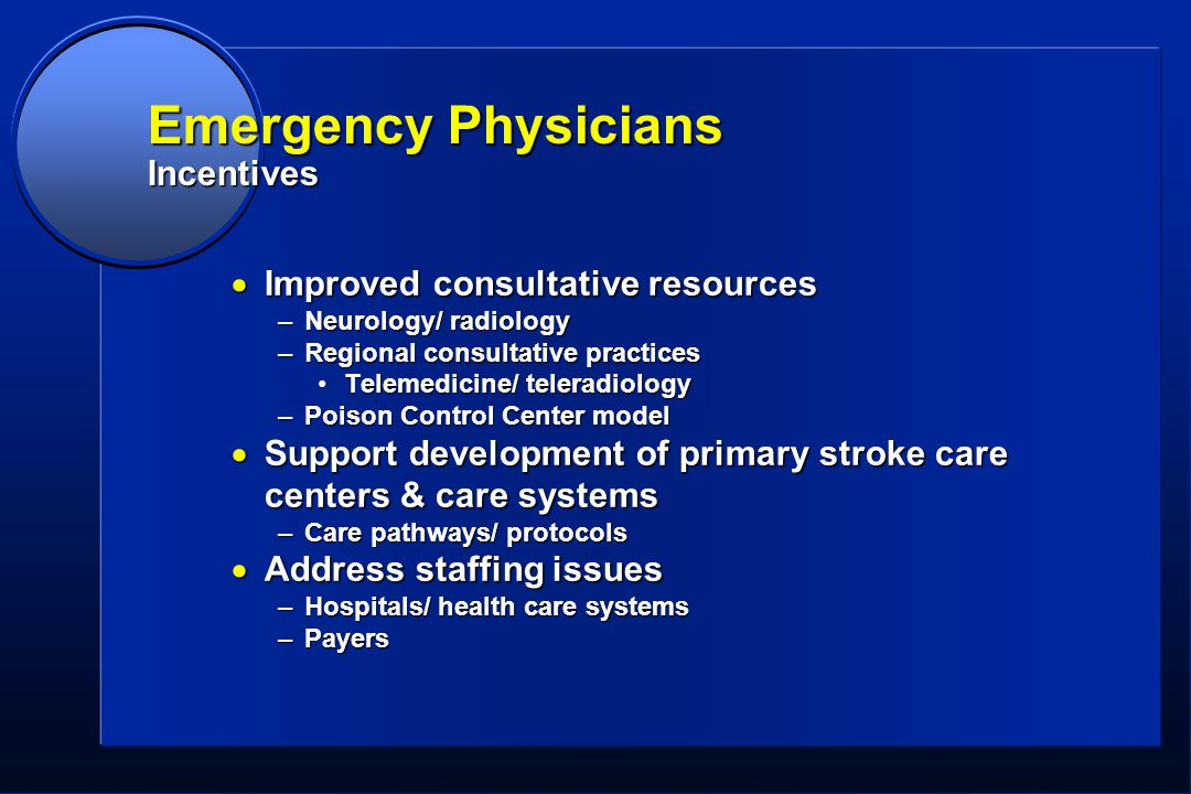 Emergency Physicians Incentives  Improved consultative resources –Neurology/ radiology –Regional consultative practices Telemedicine/ teleradiologyTelemedicine/ teleradiology –Poison Control Center model  Support development of primary stroke care centers & care systems –Care pathways/ protocols  Address staffing issues –Hospitals/ health care systems –Payers