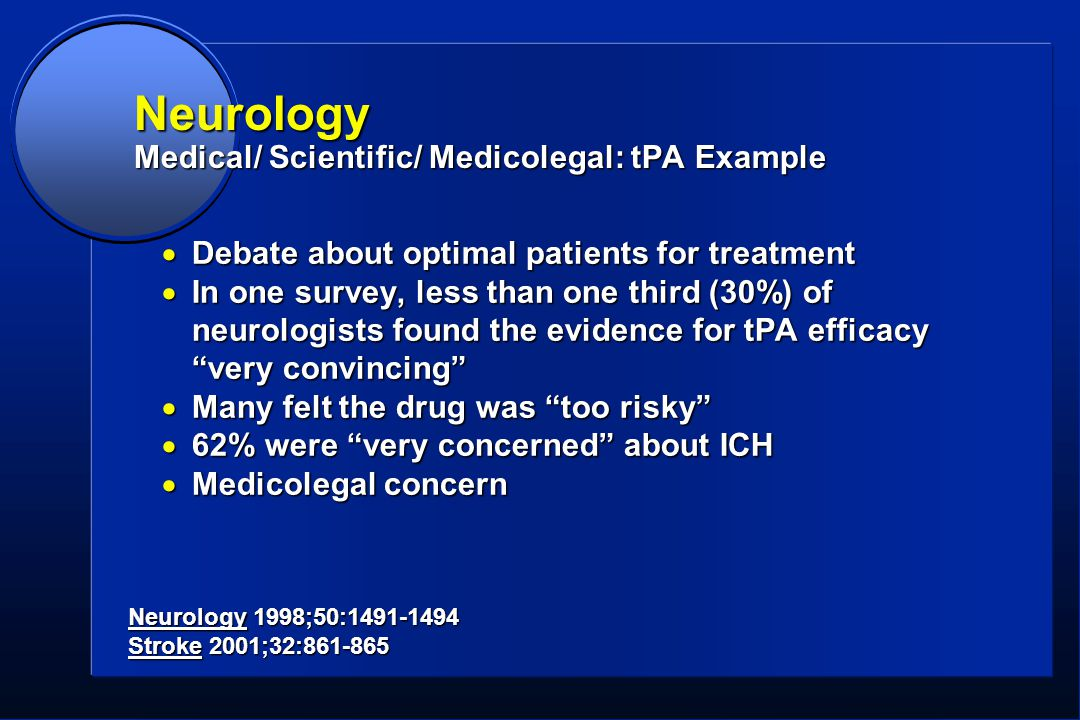 Neurology Medical/ Scientific/ Medicolegal: tPA Example  Debate about optimal patients for treatment  In one survey, less than one third (30%) of neurologists found the evidence for tPA efficacy very convincing  Many felt the drug was too risky  62% were very concerned about ICH  Medicolegal concern Neurology 1998;50:1491-1494 Stroke 2001;32:861-865