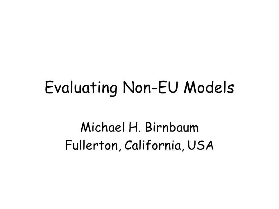 Evaluating Non-EU Models Michael H. Birnbaum Fullerton, California, USA