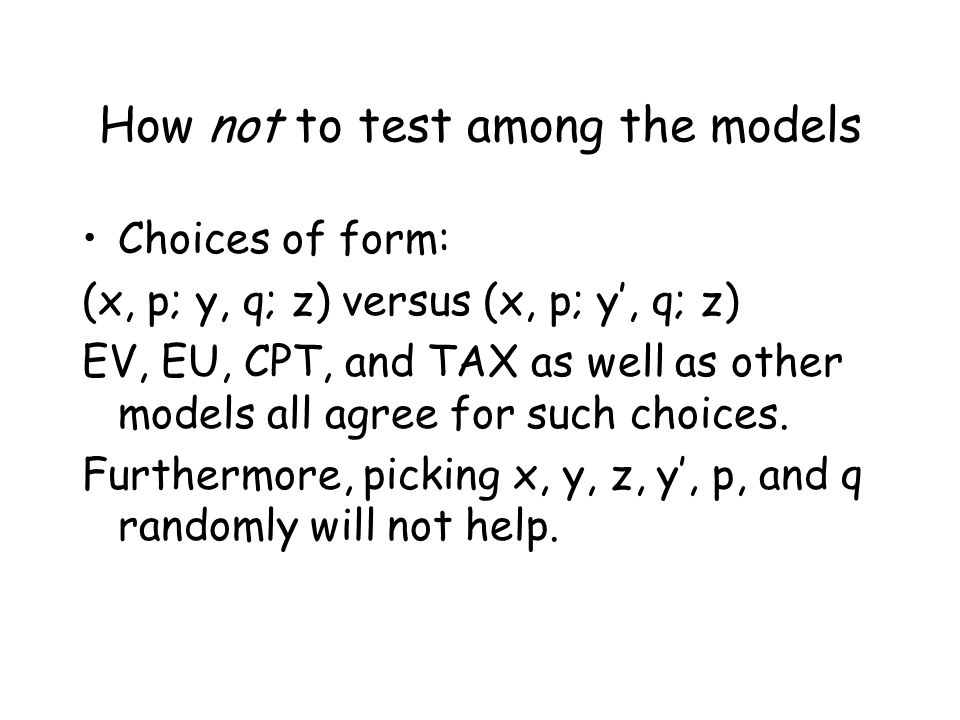 How not to test among the models Choices of form: (x, p; y, q; z) versus (x, p; y', q; z) EV, EU, CPT, and TAX as well as other models all agree for such choices.