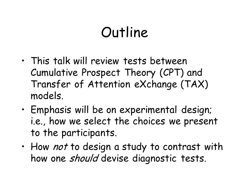 Outline This talk will review tests between Cumulative Prospect Theory (CPT) and Transfer of Attention eXchange (TAX) models.