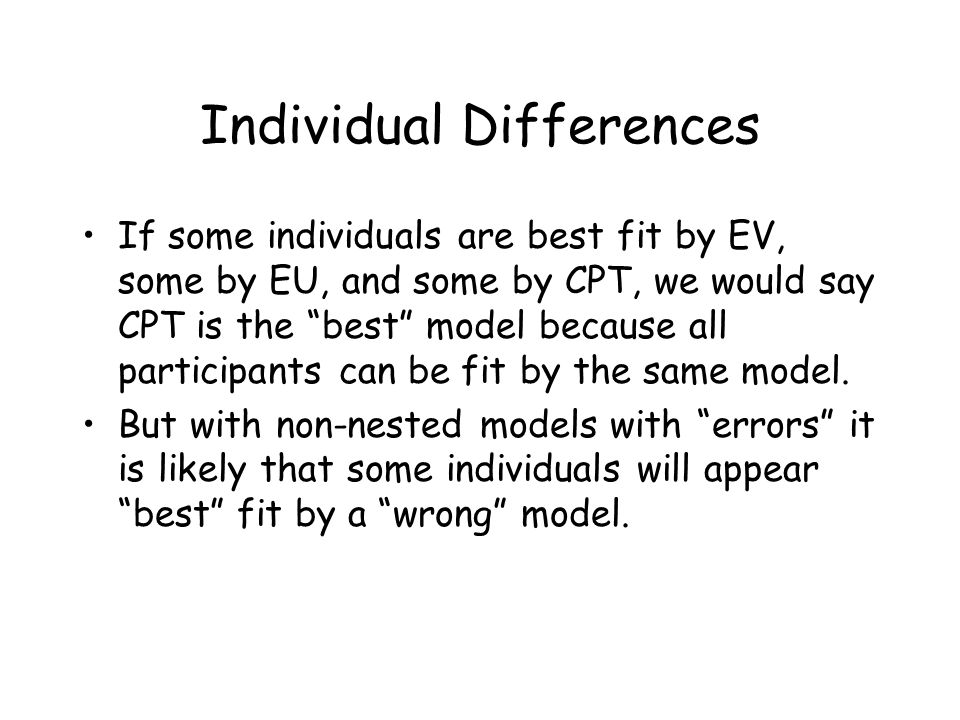 Individual Differences If some individuals are best fit by EV, some by EU, and some by CPT, we would say CPT is the best model because all participants can be fit by the same model.