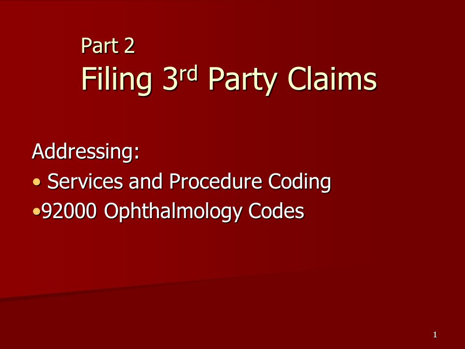 1 Part 2 Filing 3 rd Party Claims Addressing: Services and Procedure Coding Services and Procedure Coding 92000 Ophthalmology Codes92000 Ophthalmology Codes