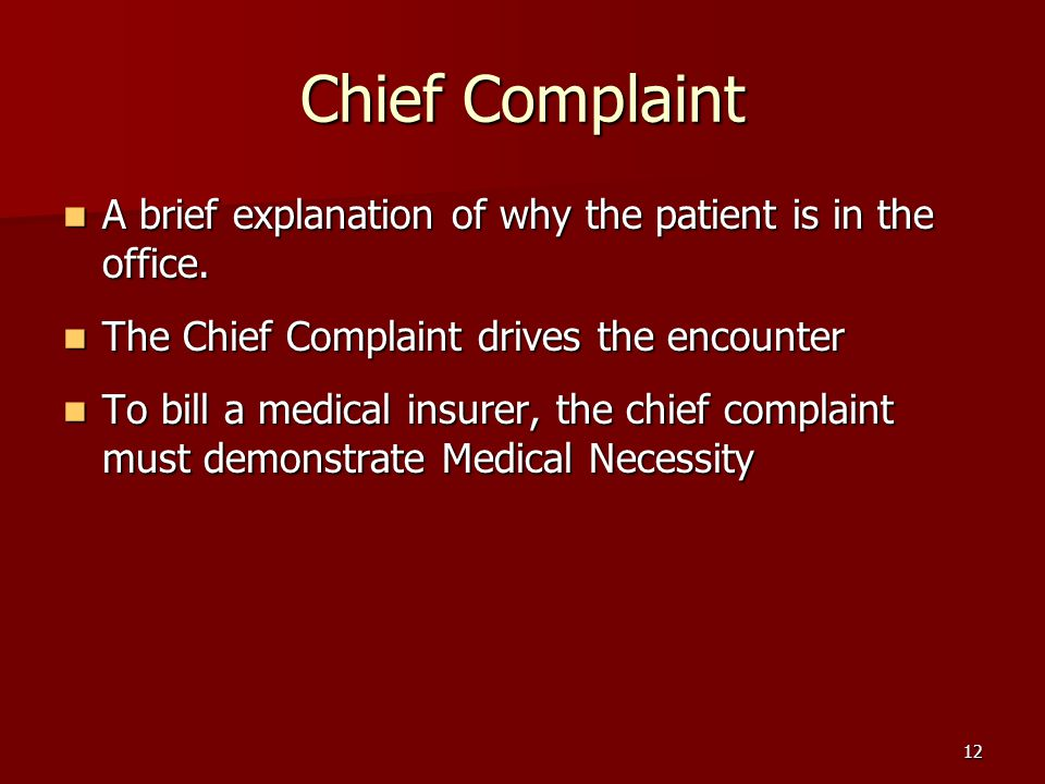12 Chief Complaint A brief explanation of why the patient is in the office.