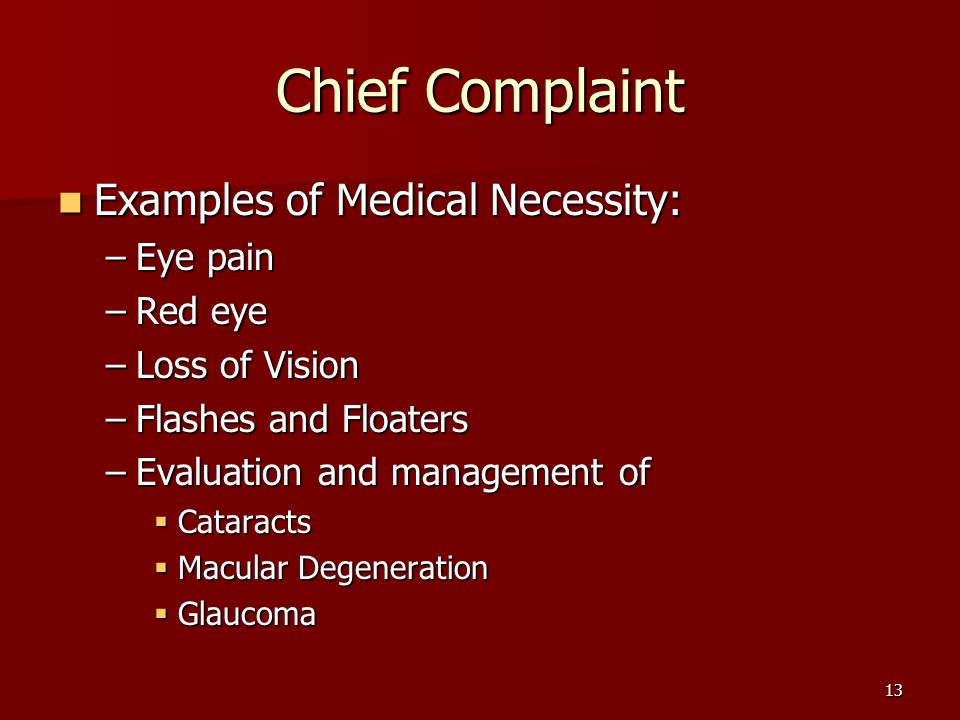 13 Chief Complaint Examples of Medical Necessity: Examples of Medical Necessity: –Eye pain –Red eye –Loss of Vision –Flashes and Floaters –Evaluation and management of  Cataracts  Macular Degeneration  Glaucoma
