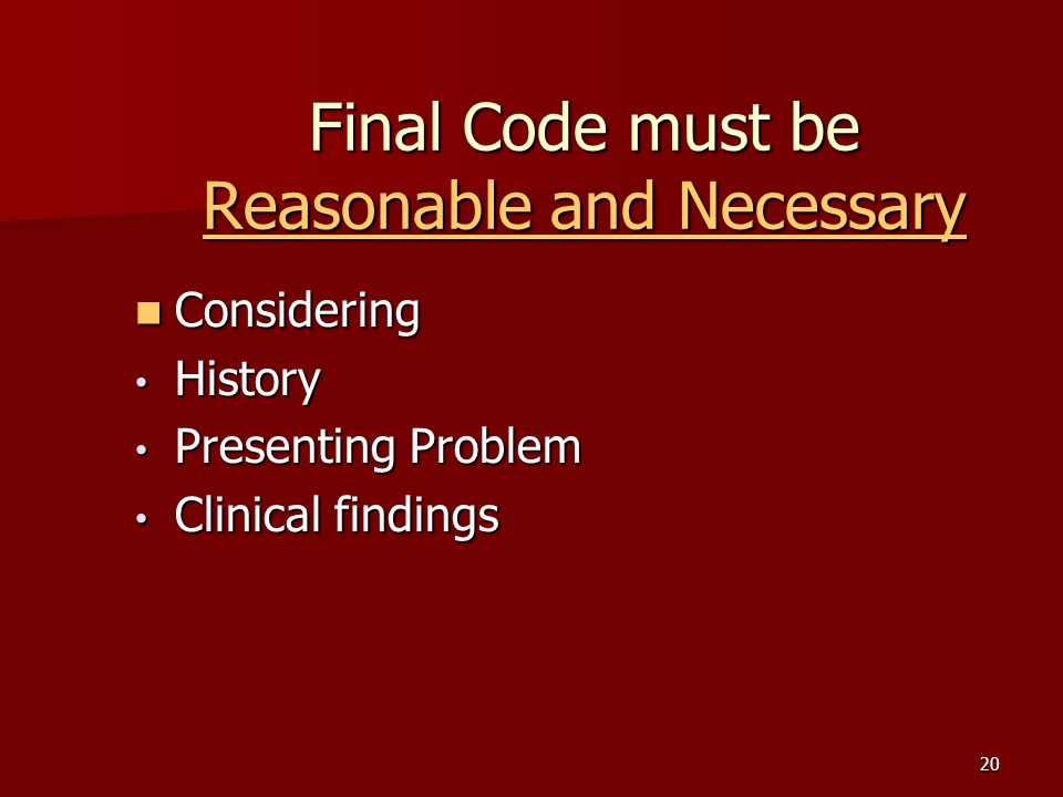 20 Final Code must be Reasonable and Necessary Considering Considering History History Presenting Problem Presenting Problem Clinical findings Clinical findings