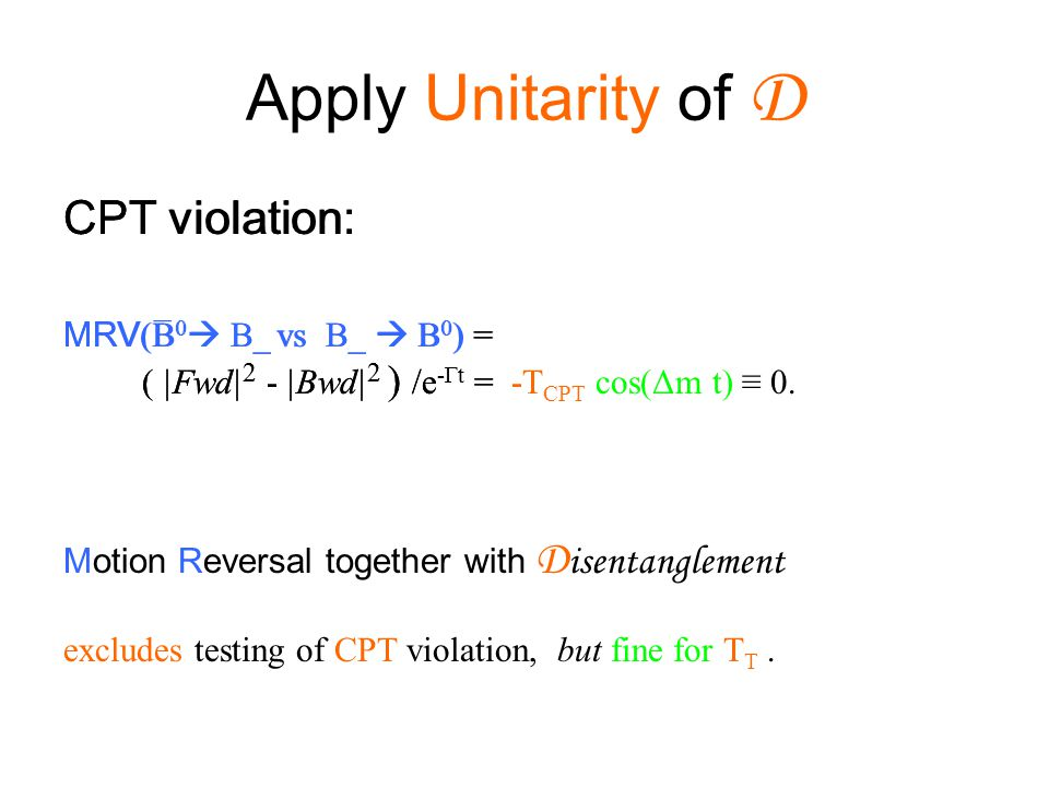 Apply Unitarity of D CPT violation: MRV (B 0  B_ vs B_  B 0 ) = ( |Fwd| 2 - |Bwd| 2 ) /e -Γt = -T CPT cos(Δm t) ≡ 0. Motion Reversal together with D