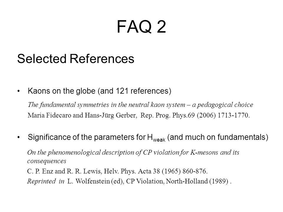 FAQ 2 Selected References Kaons on the globe (and 121 references) The fundamental symmetries in the neutral kaon system – a pedagogical choice Maria F