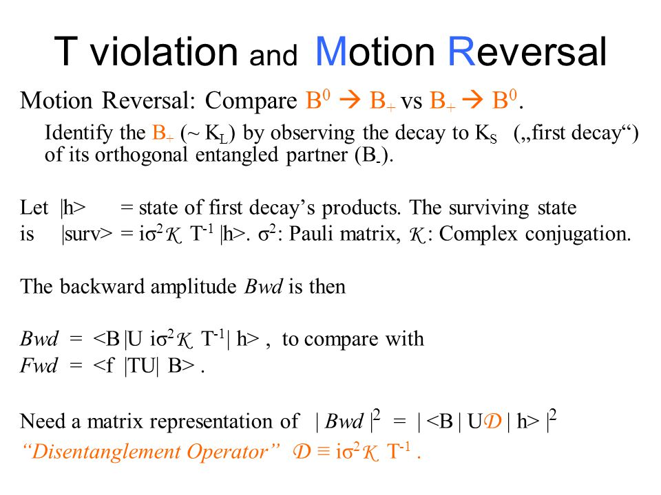 "T violation and Motion Reversal Motion Reversal: Compare B 0  B + vs B +  B 0. Identify the B + (~ K L ) by observing the decay to K S (""first decay"