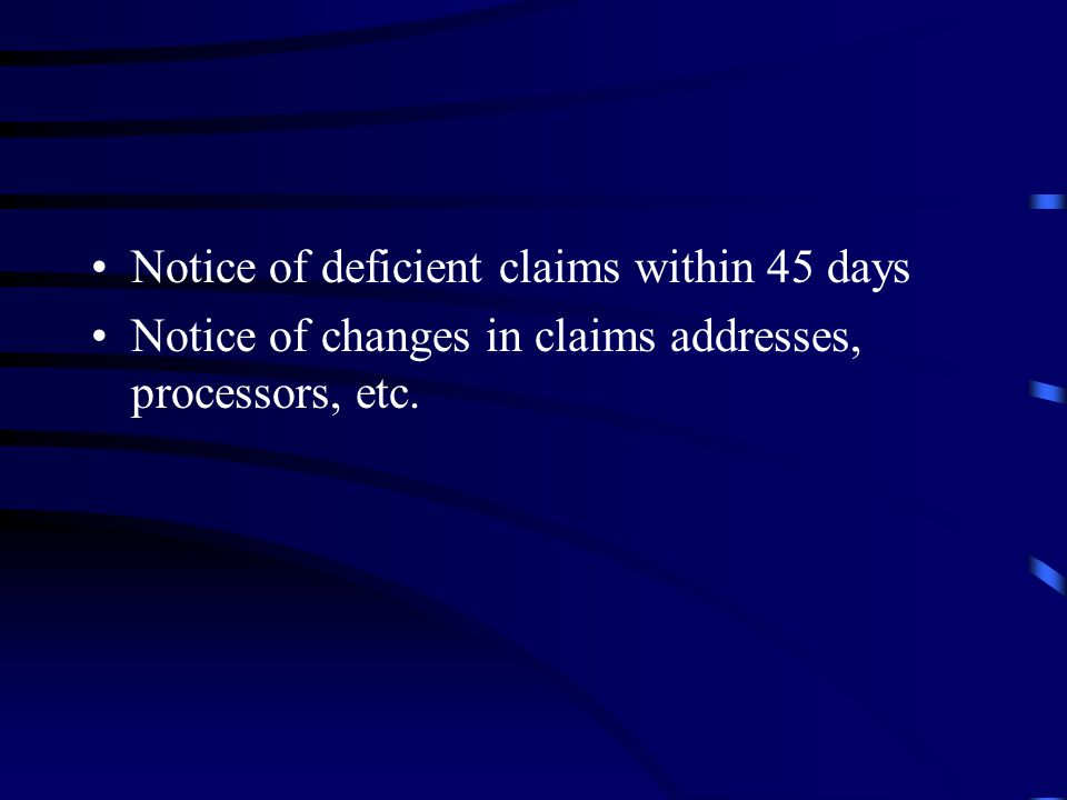 Notice of deficient claims within 45 days Notice of changes in claims addresses, processors, etc.