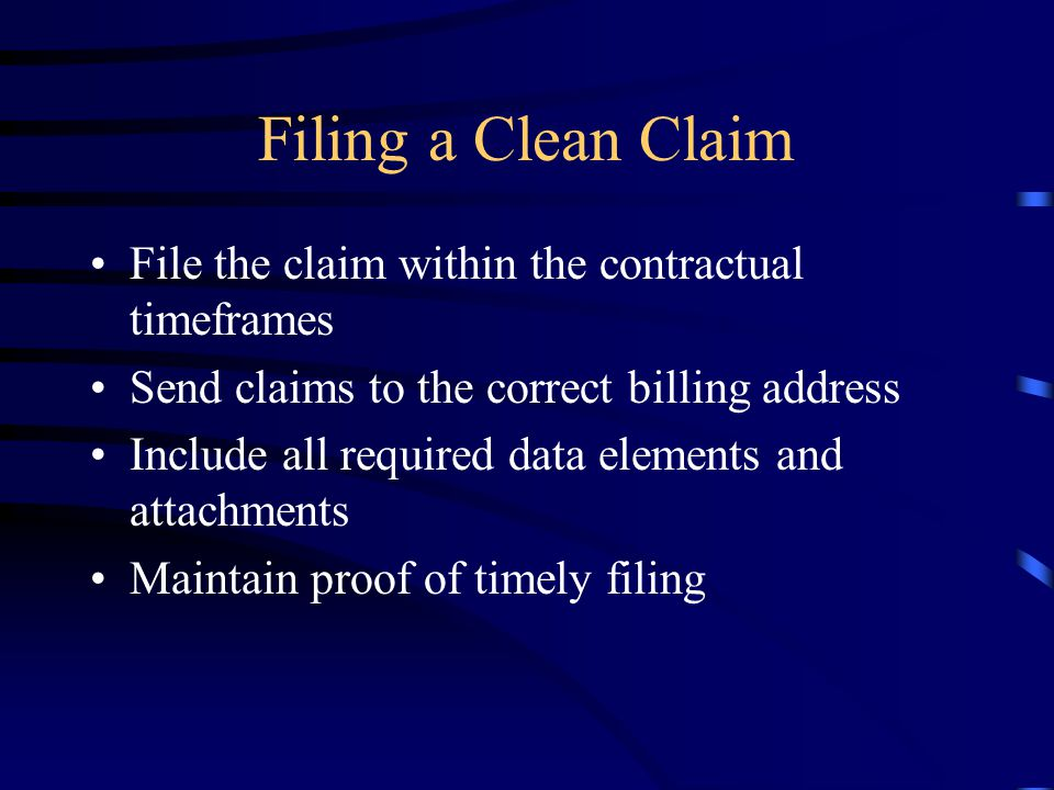 Filing a Clean Claim File the claim within the contractual timeframes Send claims to the correct billing address Include all required data elements an