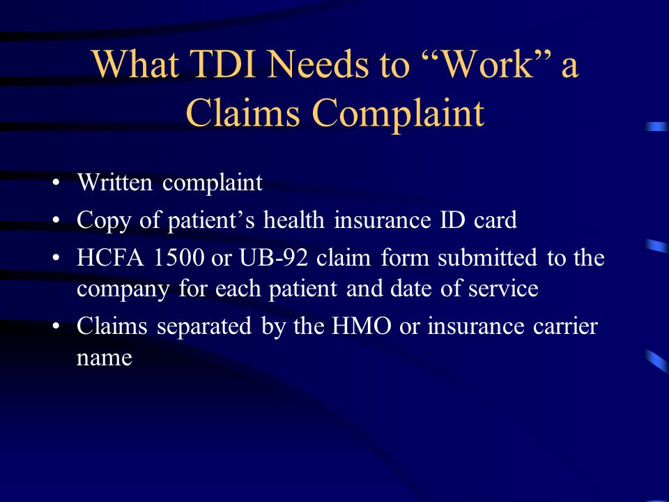 "What TDI Needs to ""Work"" a Claims Complaint Written complaint Copy of patient's health insurance ID card HCFA 1500 or UB-92 claim form submitted to th"