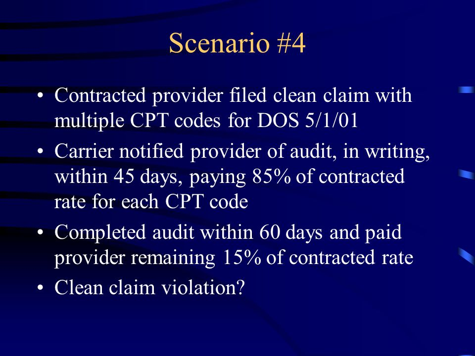 Scenario #4 Contracted provider filed clean claim with multiple CPT codes for DOS 5/1/01 Carrier notified provider of audit, in writing, within 45 day