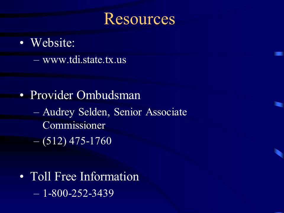 Resources Website: –www.tdi.state.tx.us Provider Ombudsman –Audrey Selden, Senior Associate Commissioner –(512) 475-1760 Toll Free Information –1-800-