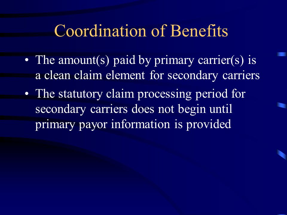 Coordination of Benefits The amount(s) paid by primary carrier(s) is a clean claim element for secondary carriers The statutory claim processing perio