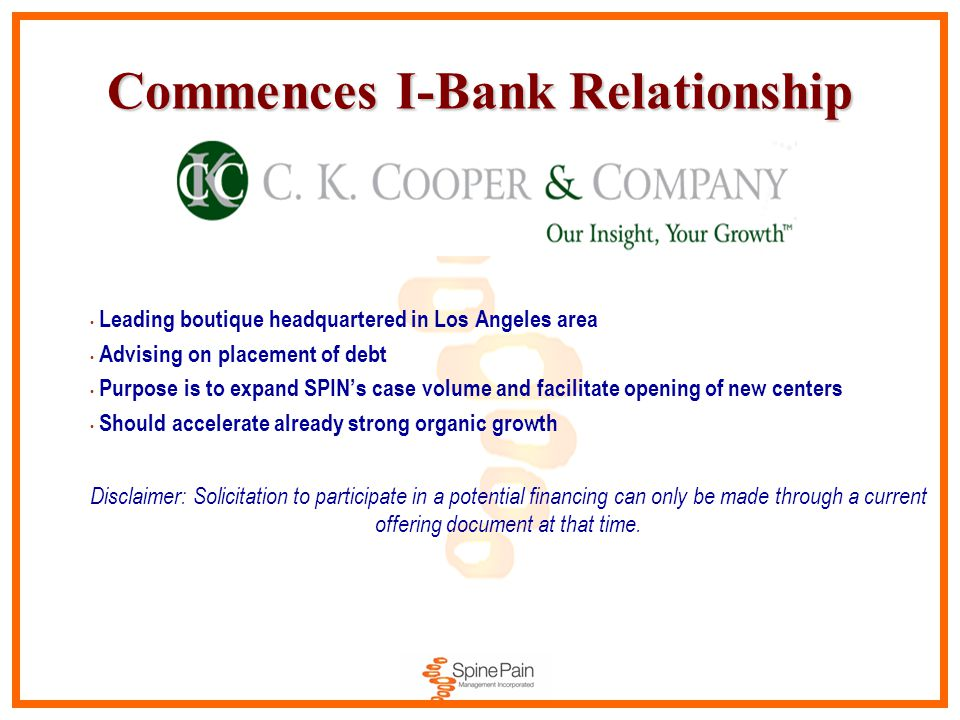 Commences I-Bank Relationship Leading boutique headquartered in Los Angeles area Advising on placement of debt Purpose is to expand SPIN's case volume