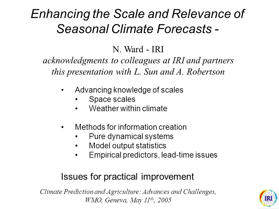 Enhancing the Scale and Relevance of Seasonal Climate Forecasts - Advancing knowledge of scales Space scales Weather within climate Methods for information creation Pure dynamical systems Model output statistics Empirical predictors, lead-time issues Issues for practical improvement N.