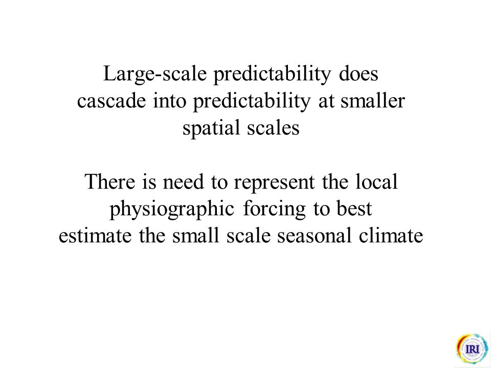 Large-scale predictability does cascade into predictability at smaller spatial scales There is need to represent the local physiographic forcing to best estimate the small scale seasonal climate