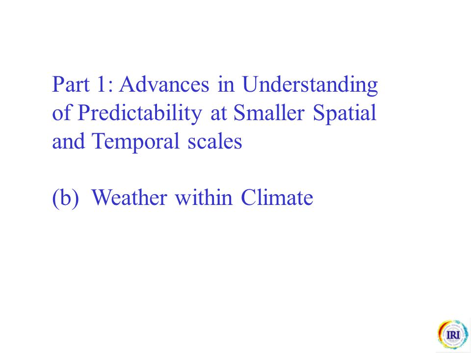 Part 1: Advances in Understanding of Predictability at Smaller Spatial and Temporal scales (b) Weather within Climate