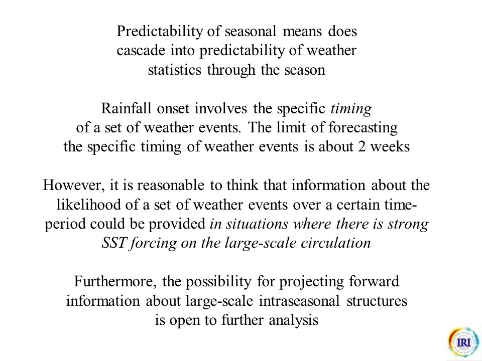 Predictability of seasonal means does cascade into predictability of weather statistics through the season Rainfall onset involves the specific timing