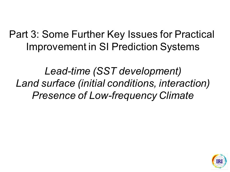 Part 3: Some Further Key Issues for Practical Improvement in SI Prediction Systems Lead-time (SST development) Land surface (initial conditions, interaction) Presence of Low-frequency Climate