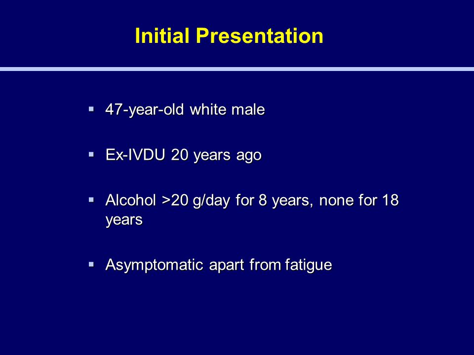 Initial Presentation  47-year-old white male  Ex-IVDU 20 years ago  Alcohol >20 g/day for 8 years, none for 18 years  Asymptomatic apart from fatigue