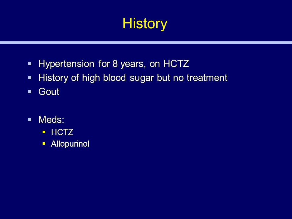 History  Hypertension for 8 years, on HCTZ  History of high blood sugar but no treatment  Gout  Meds:  HCTZ  Allopurinol