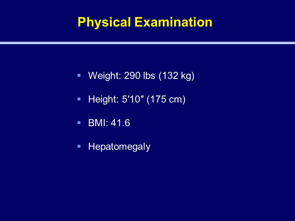 Physical Examination  Weight: 290 lbs (132 kg)  Height: 5′10″ (175 cm)  BMI: 41.6  Hepatomegaly
