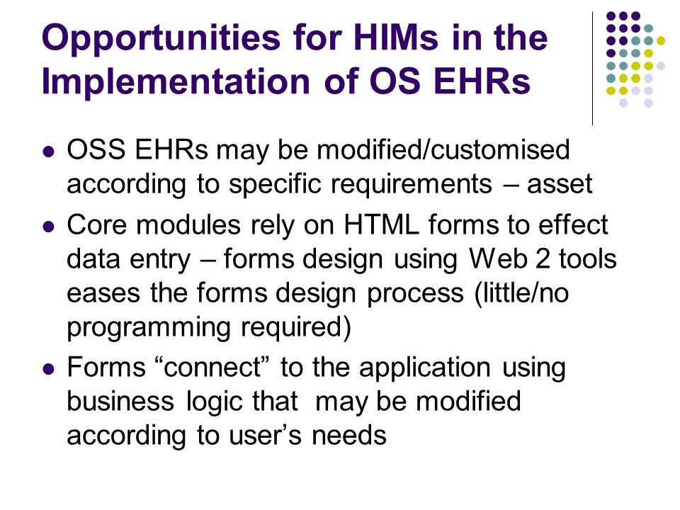 Opportunities for HIMs in the Implementation of OS EHRs OSS EHRs may be modified/customised according to specific requirements – asset Core modules rely on HTML forms to effect data entry – forms design using Web 2 tools eases the forms design process (little/no programming required) Forms connect to the application using business logic that may be modified according to user's needs