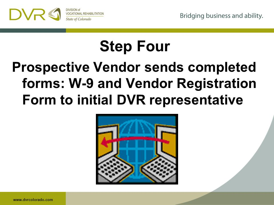 www.dvrcolorado.com Step Four Prospective Vendor sends completed forms: W-9 and Vendor Registration Form to initial DVR representative
