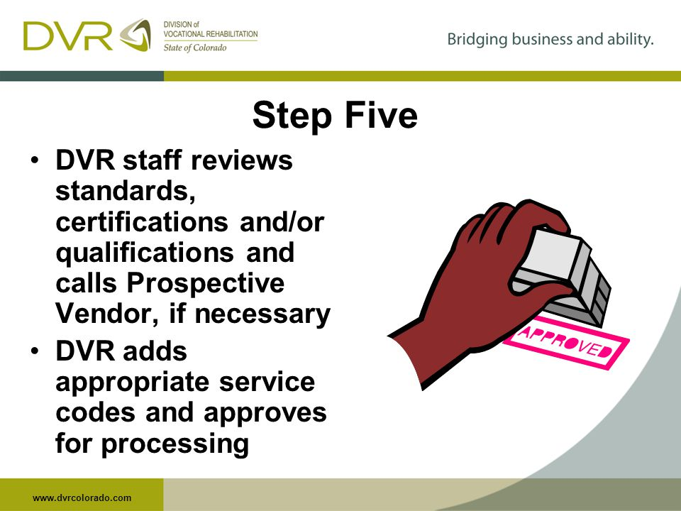 www.dvrcolorado.com Step Five DVR staff reviews standards, certifications and/or qualifications and calls Prospective Vendor, if necessary DVR adds appropriate service codes and approves for processing