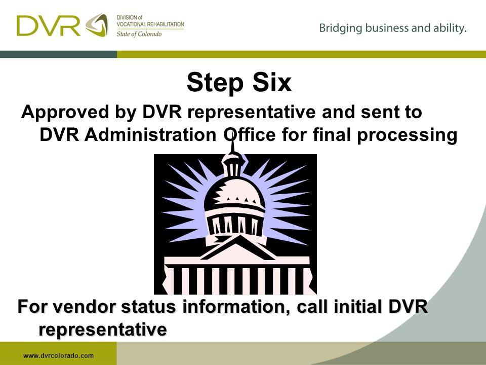 www.dvrcolorado.com Step Six Approved by DVR representative and sent to DVR Administration Office for final processing For vendor status information, call initial DVR representative