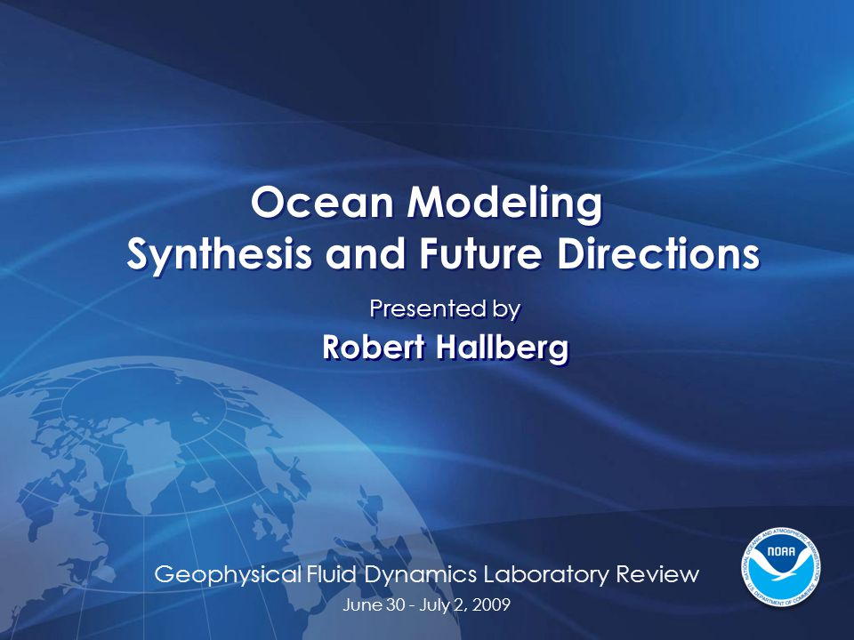 Geophysical Fluid Dynamics Laboratory Review June 30 - July 2, 2009 Ocean Modeling Synthesis and Future Directions Presented by Robert Hallberg Presented by Robert Hallberg